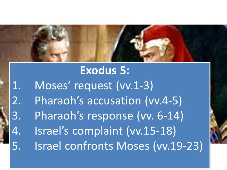 Exodus 5: 1.Moses' request (vv.1-3) 2.Pharaoh's accusation (vv.4-5) 3.Pharaoh's response (vv. 6-14) 4.Israel's complaint (vv.15-18) 5.Israel confronts