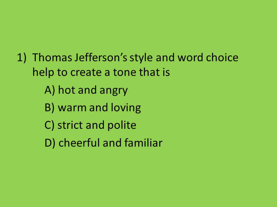 1)Thomas Jefferson's style and word choice help to create a tone that is A) hot and angry B) warm and loving C) strict and polite D) cheerful and fami