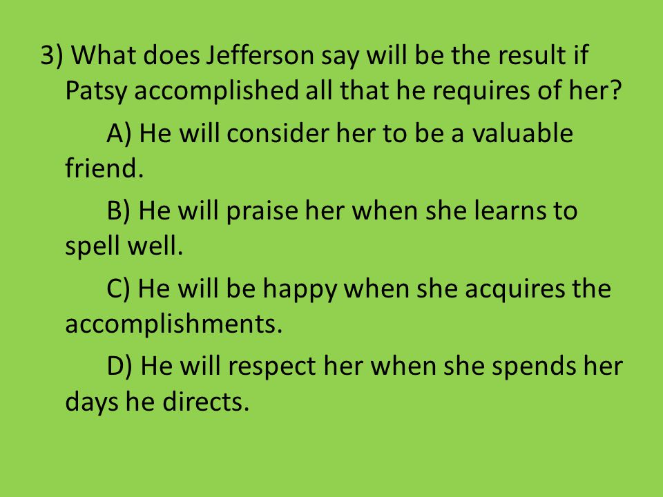 3) What does Jefferson say will be the result if Patsy accomplished all that he requires of her? A) He will consider her to be a valuable friend. B) H
