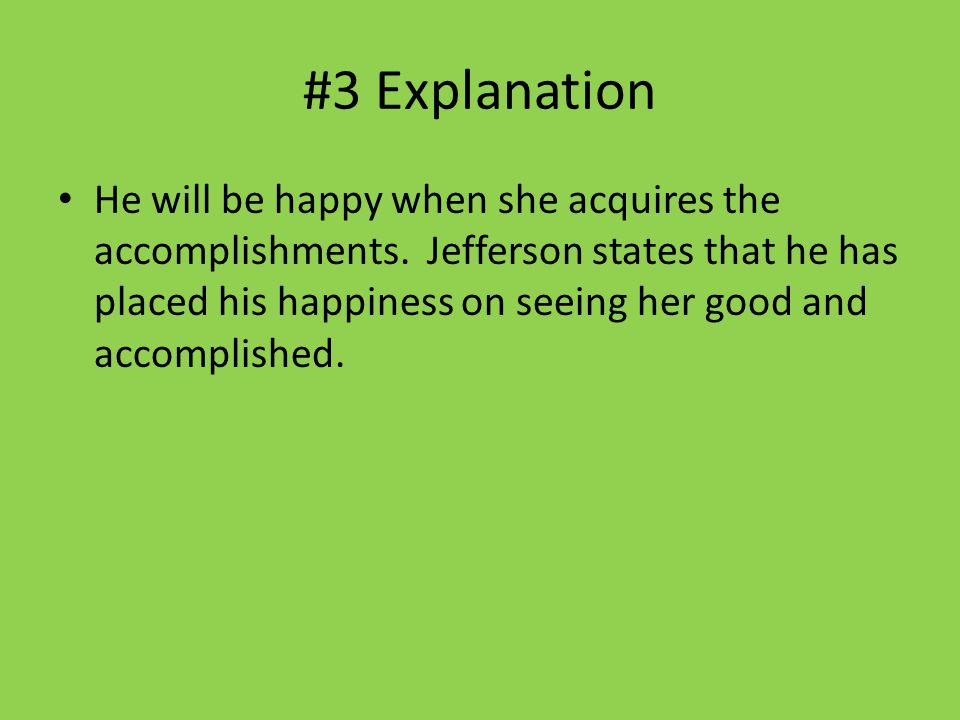 #3 Explanation He will be happy when she acquires the accomplishments. Jefferson states that he has placed his happiness on seeing her good and accomp