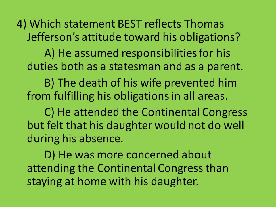 4) Which statement BEST reflects Thomas Jefferson's attitude toward his obligations? A) He assumed responsibilities for his duties both as a statesman