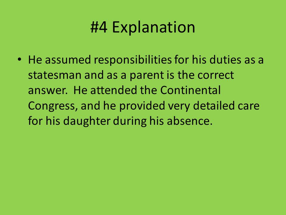 #4 Explanation He assumed responsibilities for his duties as a statesman and as a parent is the correct answer. He attended the Continental Congress,