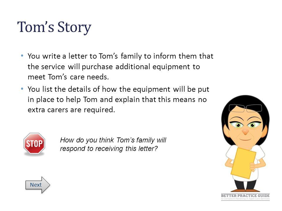 Tom's Story You write a letter to Tom's family to inform them that the service will purchase additional equipment to meet Tom's care needs.