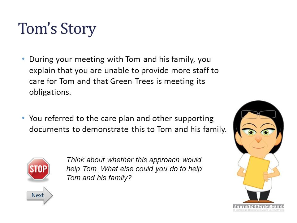 Tom's Story During your meeting with Tom and his family, you explain that you are unable to provide more staff to care for Tom and that Green Trees is meeting its obligations.