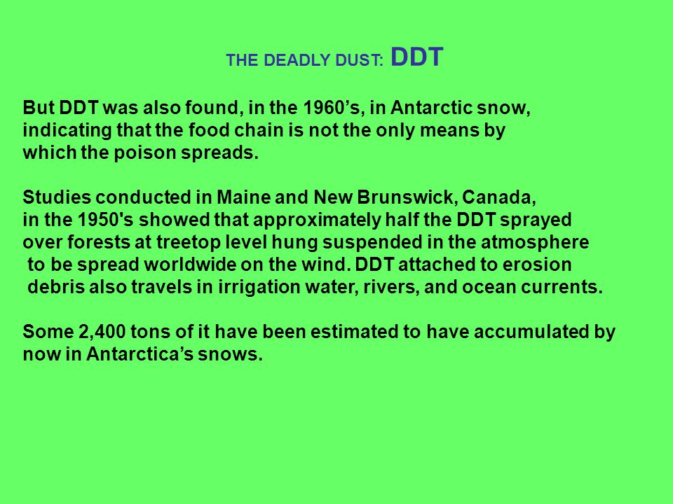 But DDT was also found, in the 1960's, in Antarctic snow, indicating that the food chain is not the only means by which the poison spreads. Studies co