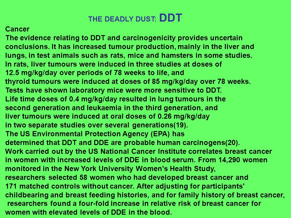 Cancer The evidence relating to DDT and carcinogenicity provides uncertain conclusions. It has increased tumour production, mainly in the liver and lu