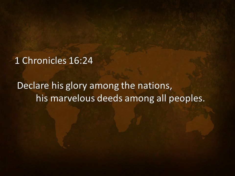 1 Chronicles 16:24 Declare his glory among the nations, Declare his glory among the nations, his marvelous deeds among all peoples. his marvelous deed