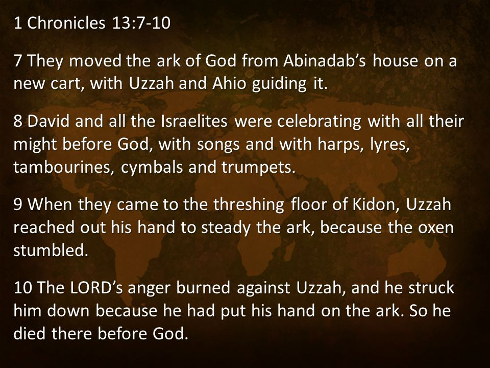 1 Chronicles 13:7-10 7 They moved the ark of God from Abinadab's house on a new cart, with Uzzah and Ahio guiding it. 8 David and all the Israelites w