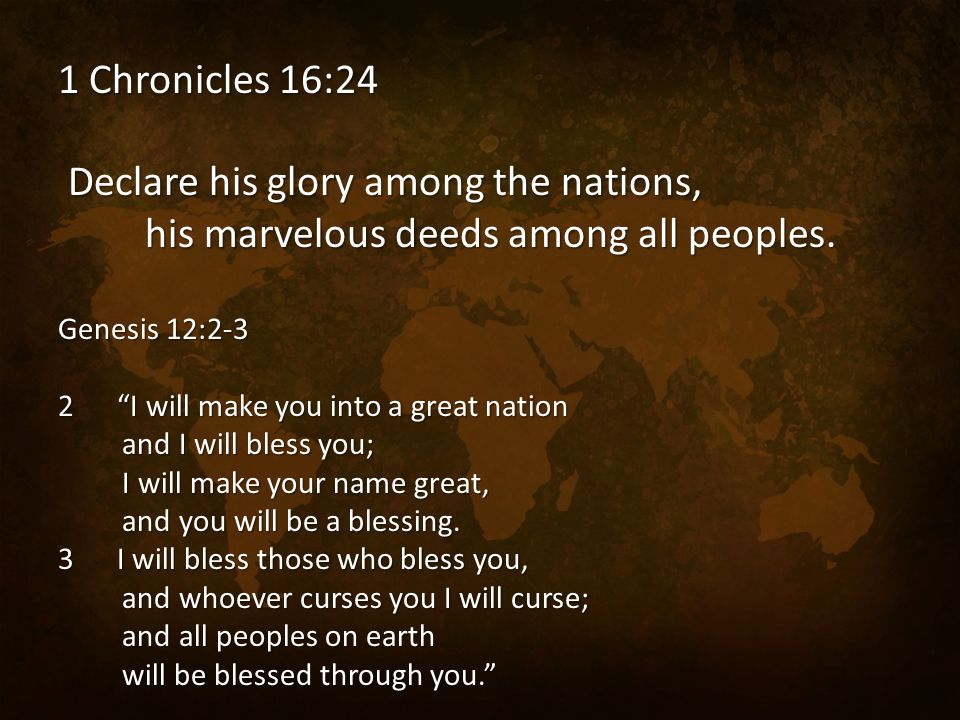 "1 Chronicles 16:24 Declare his glory among the nations, his marvelous deeds among all peoples. Genesis 12:2-3 2 ""I will make you into a great nation a"