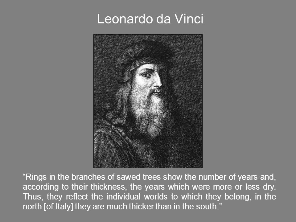 Leonardo da Vinci Rings in the branches of sawed trees show the number of years and, according to their thickness, the years which were more or less dry.