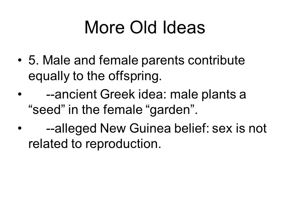 More Old Ideas 5. Male and female parents contribute equally to the offspring.