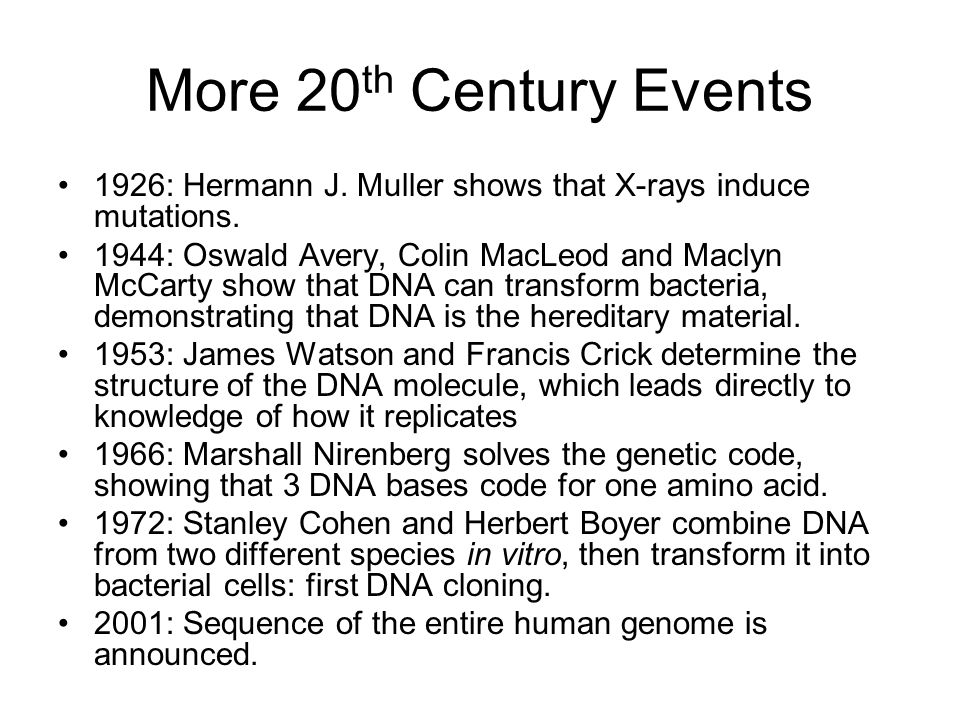 More 20 th Century Events 1926: Hermann J. Muller shows that X-rays induce mutations.