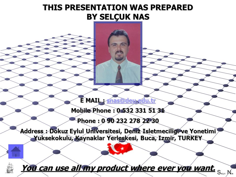 S elçuk N as SELÇUK NAS THIS PRESENTATION WAS PREPARED BY SELÇUK NAS E MAIL :  Mobile Phone : Phone : Address : Dokuz Eylul Universitesi, Deniz Isletmeciligi ve Yonetimi Yuksekokulu, Kaynaklar Yerleskesi, Buca, Izmir, TURKEY You can use all my product where ever you want.