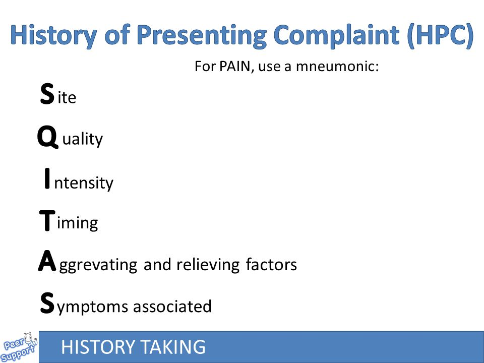 For PAIN, use a mneumonic: ite uality ntensity iming ggrevating and relieving factors ymptoms associated HISTORY TAKING