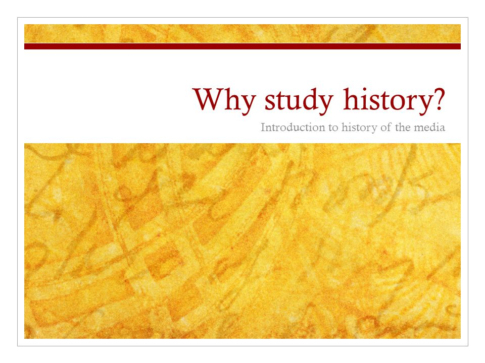 Why study history Introduction to history of the media