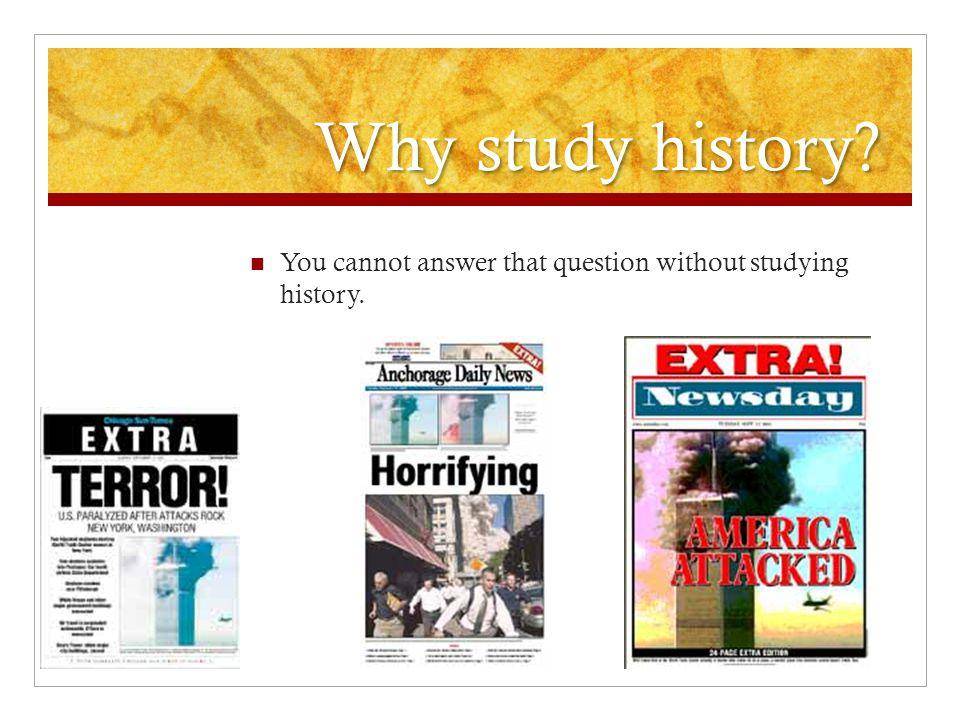 Why study history You cannot answer that question without studying history.
