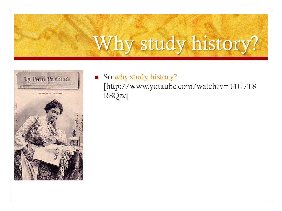 Why study history. So why study history.