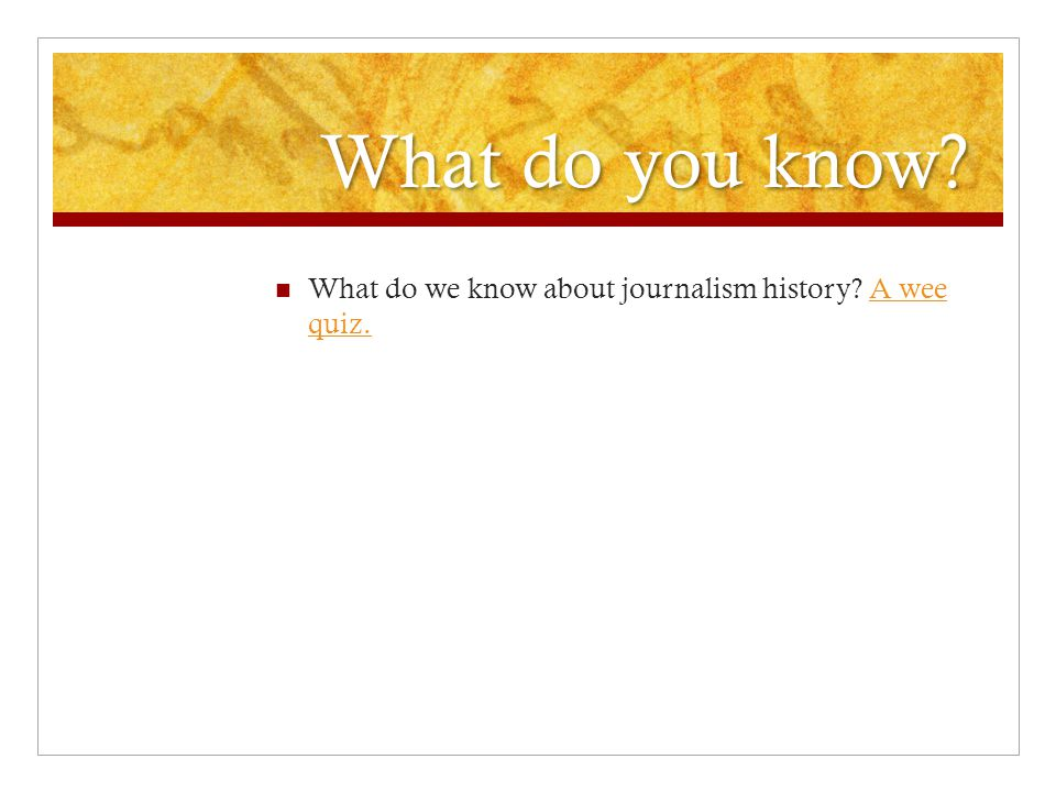 What do you know What do we know about journalism history A wee quiz.A wee quiz.