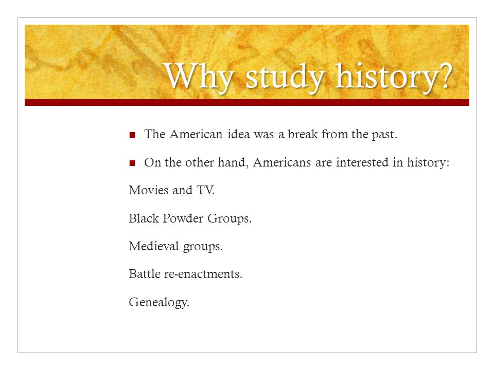 Why study history.It helps us understand who we are, and what we do.