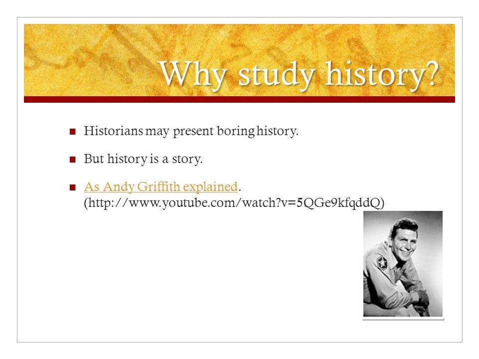 Why study history. Historians may present boring history.