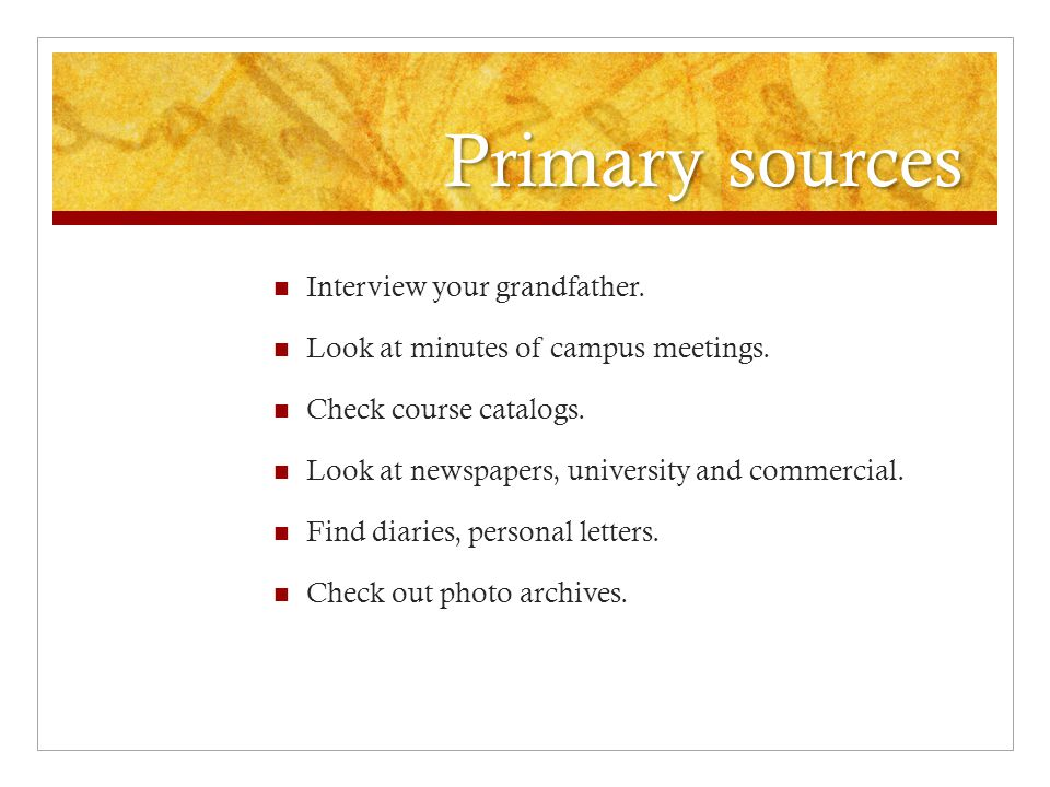 Primary sources Interview your grandfather. Look at minutes of campus meetings.