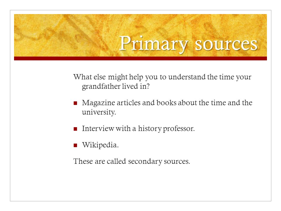 Primary sources What else might help you to understand the time your grandfather lived in.