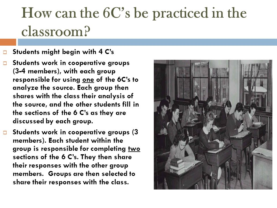 How can the 6C's be practiced in the classroom?  Students might begin with 4 C's  Students work in cooperative groups (3-4 members), with each group