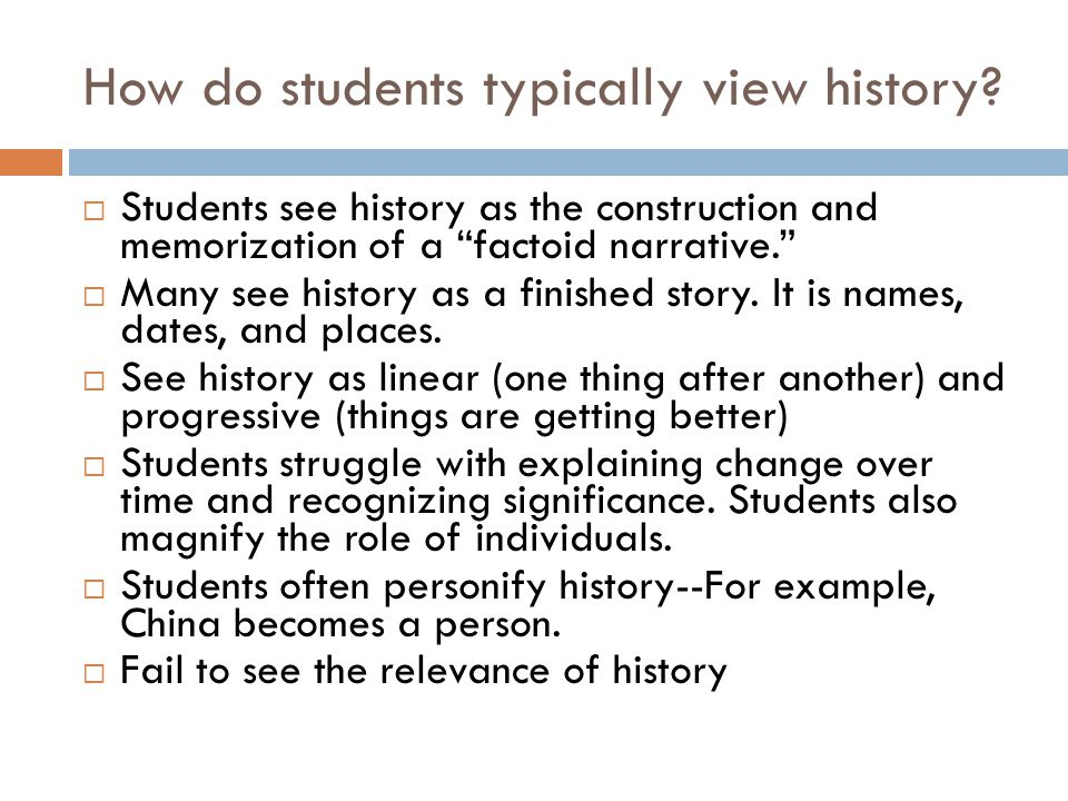 "How do students typically view history?  Students see history as the construction and memorization of a ""factoid narrative.""  Many see history as a"