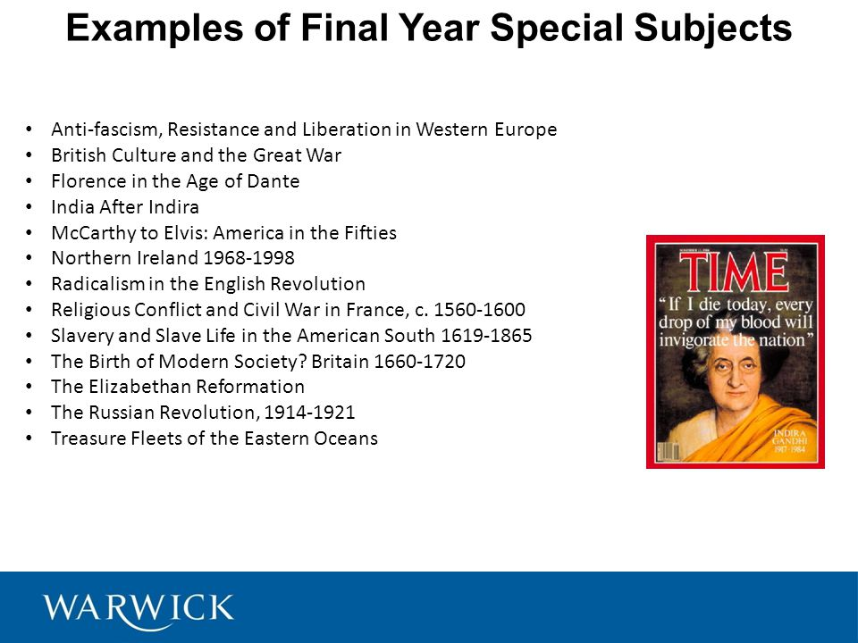 Examples of Final Year Special Subjects Anti-fascism, Resistance and Liberation in Western Europe British Culture and the Great War Florence in the Age of Dante India After Indira McCarthy to Elvis: America in the Fifties Northern Ireland Radicalism in the English Revolution Religious Conflict and Civil War in France, c.