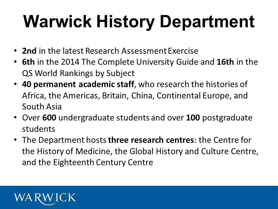 History Degrees at Warwick Single Honours History (3 years) 'Modern History Stream' 'Renaissance and Modern History Stream' History, Literature & Cultures of the Americas (4 years) History and Politics (3 years) History and Sociology (3 years) History and Italian (4 years) French and History (4 years) German and History (4 years) History (part-time)