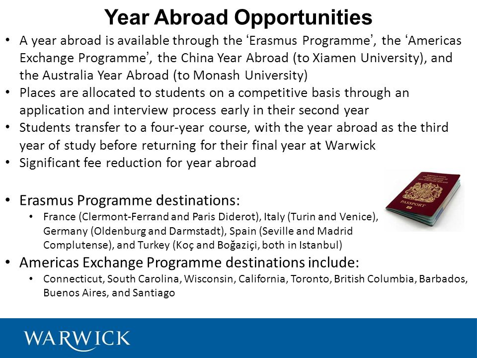 Year Abroad Opportunities A year abroad is available through the 'Erasmus Programme', the 'Americas Exchange Programme', the China Year Abroad (to Xiamen University), and the Australia Year Abroad (to Monash University) Places are allocated to students on a competitive basis through an application and interview process early in their second year Students transfer to a four-year course, with the year abroad as the third year of study before returning for their final year at Warwick Significant fee reduction for year abroad Erasmus Programme destinations: France (Clermont-Ferrand and Paris Diderot), Italy (Turin and Venice), Germany (Oldenburg and Darmstadt), Spain (Seville and Madrid Complutense), and Turkey (Koç and Boğaziçi, both in Istanbul) Americas Exchange Programme destinations include: Connecticut, South Carolina, Wisconsin, California, Toronto, British Columbia, Barbados, Buenos Aires, and Santiago