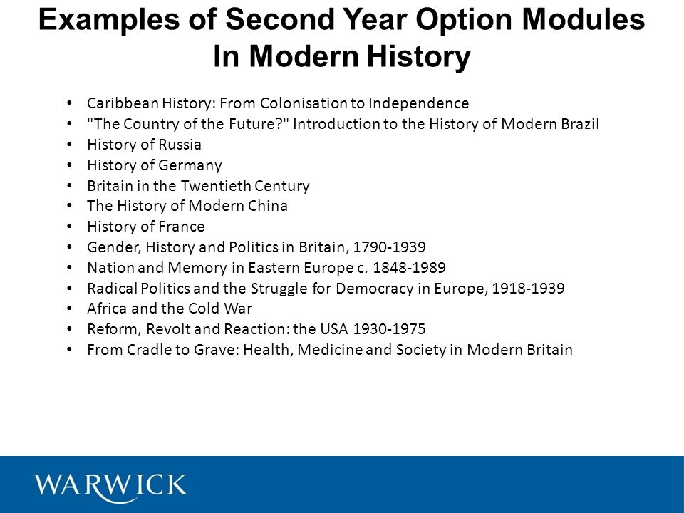 Examples of Second Year Option Modules In Modern History Caribbean History: From Colonisation to Independence The Country of the Future Introduction to the History of Modern Brazil History of Russia History of Germany Britain in the Twentieth Century The History of Modern China History of France Gender, History and Politics in Britain, 1790-1939 Nation and Memory in Eastern Europe c.