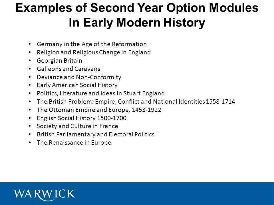 Examples of Second Year Option Modules In Early Modern History Germany in the Age of the Reformation Religion and Religious Change in England Georgian Britain Galleons and Caravans Deviance and Non-Conformity Early American Social History Politics, Literature and Ideas in Stuart England The British Problem: Empire, Conflict and National Identities 1558-1714 The Ottoman Empire and Europe, 1453-1922 English Social History 1500-1700 Society and Culture in France British Parliamentary and Electoral Politics The Renaissance in Europe