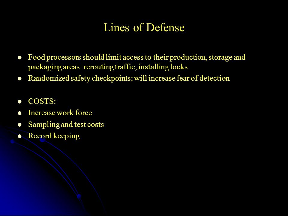 Lines of Defense Food processors should limit access to their production, storage and packaging areas: rerouting traffic, installing locks Randomized safety checkpoints: will increase fear of detection COSTS: Increase work force Sampling and test costs Record keeping