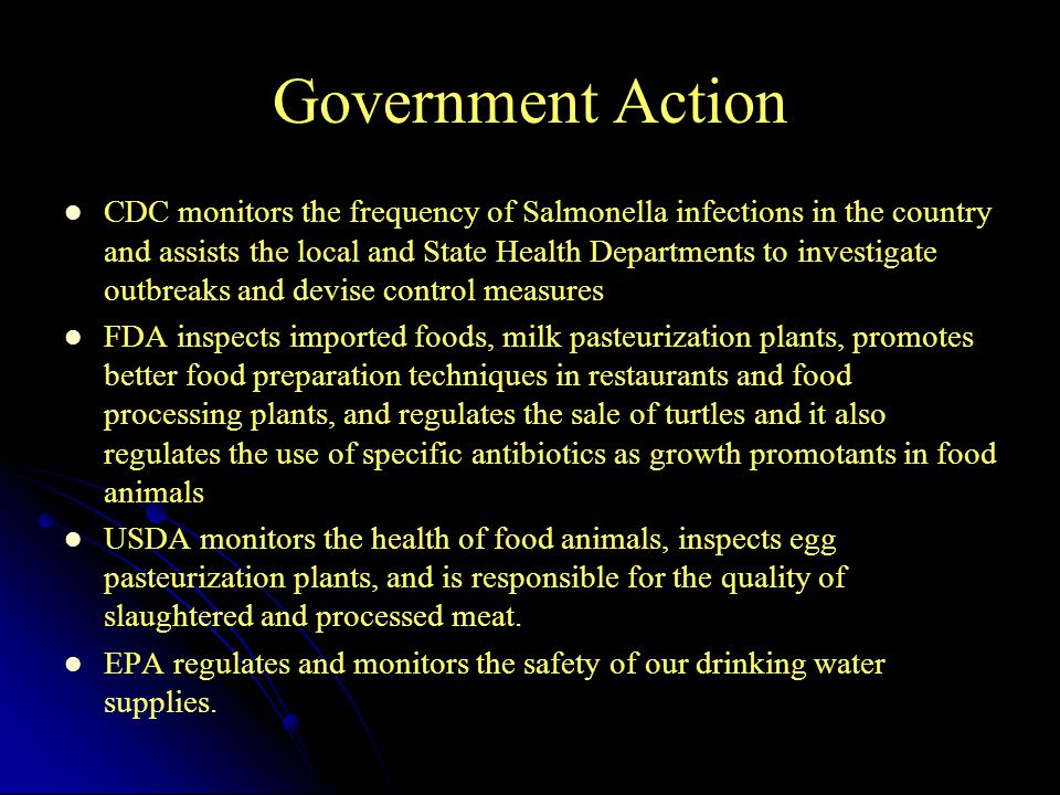 Government Action CDC monitors the frequency of Salmonella infections in the country and assists the local and State Health Departments to investigate outbreaks and devise control measures FDA inspects imported foods, milk pasteurization plants, promotes better food preparation techniques in restaurants and food processing plants, and regulates the sale of turtles and it also regulates the use of specific antibiotics as growth promotants in food animals USDA monitors the health of food animals, inspects egg pasteurization plants, and is responsible for the quality of slaughtered and processed meat.