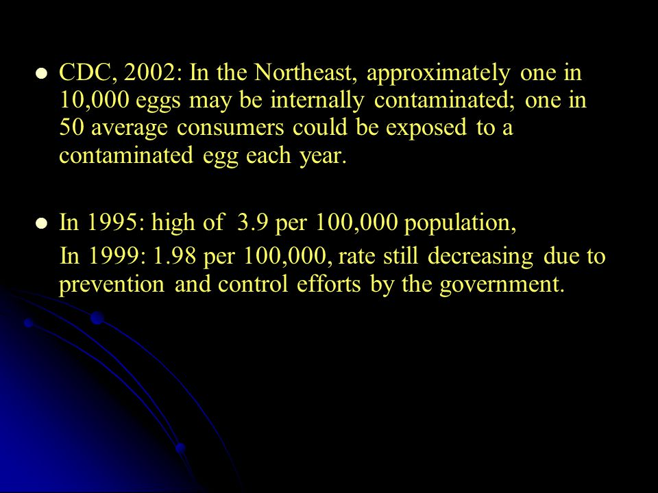 CDC, 2002: In the Northeast, approximately one in 10,000 eggs may be internally contaminated; one in 50 average consumers could be exposed to a contaminated egg each year.