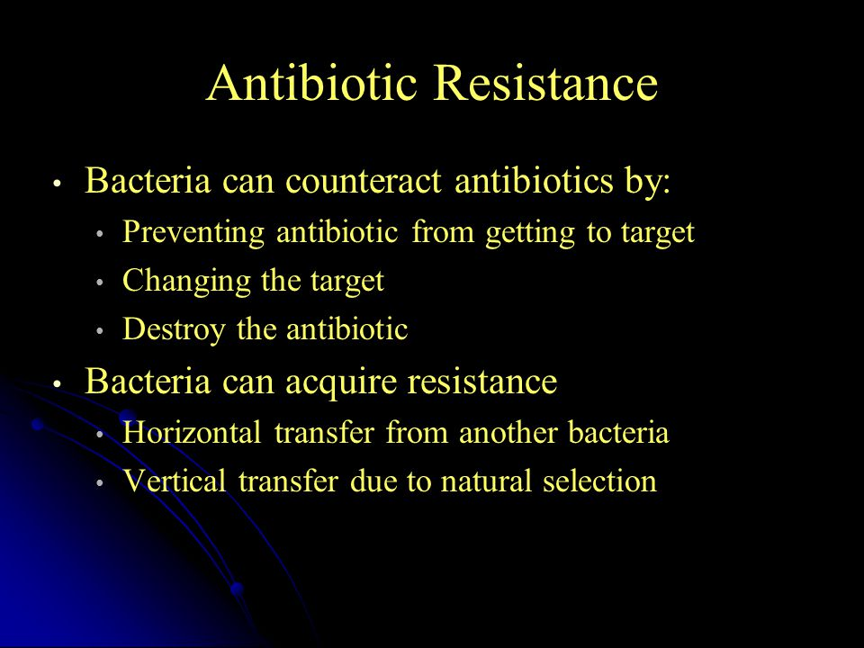 Antibiotic Resistance Bacteria can counteract antibiotics by: Preventing antibiotic from getting to target Changing the target Destroy the antibiotic Bacteria can acquire resistance Horizontal transfer from another bacteria Vertical transfer due to natural selection