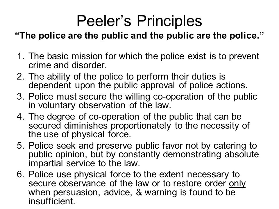 """Peeler's Principles """"The police are the public and the public are the police."""" 1.The basic mission for which the police exist is to prevent crime and"""