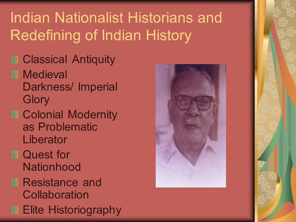 Indian Nationalist Historians and Redefining of Indian History Classical Antiquity Medieval Darkness/ Imperial Glory Colonial Modernity as Problematic