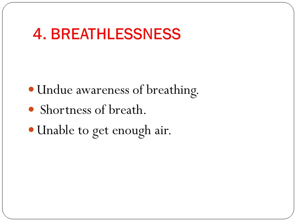 4. BREATHLESSNESS Undue awareness of breathing. Shortness of breath. Unable to get enough air.