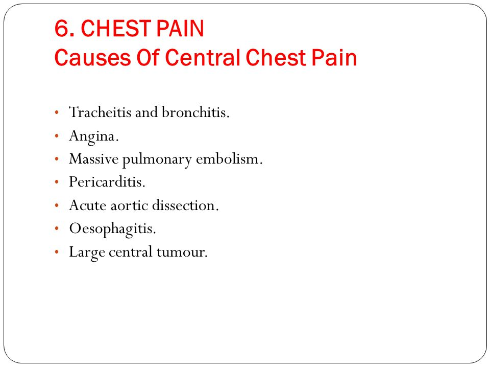 6. CHEST PAIN Causes Of Central Chest Pain Tracheitis and bronchitis. Angina. Massive pulmonary embolism. Pericarditis. Acute aortic dissection. Oesop