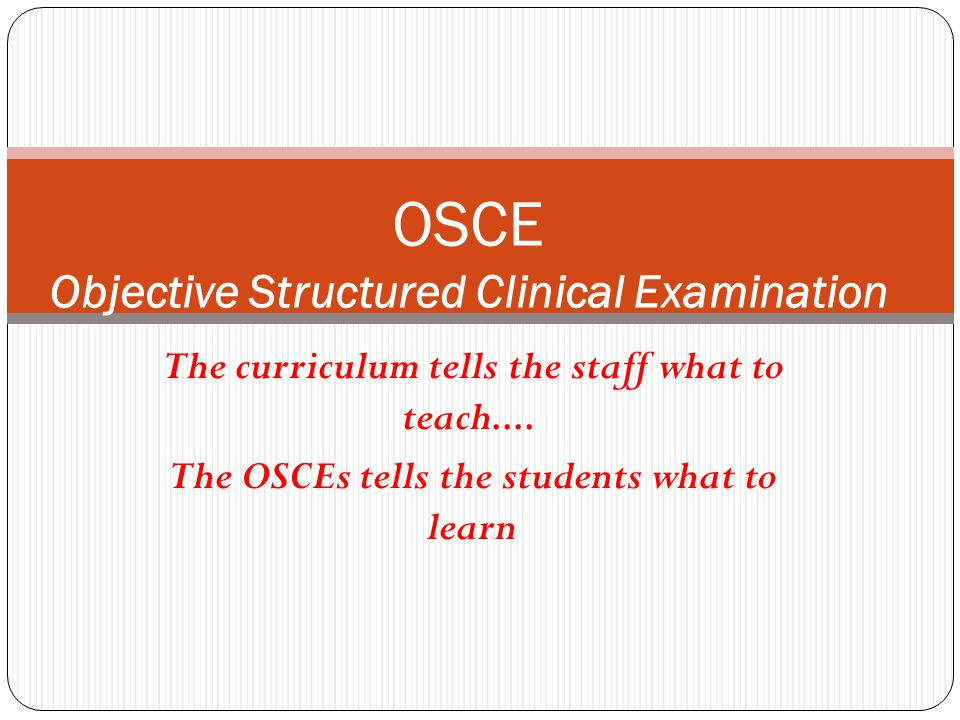 The curriculum tells the staff what to teach.... The OSCEs tells the students what to learn OSCE Objective Structured Clinical Examination