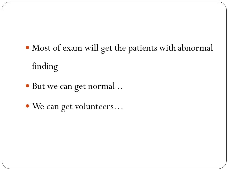 Most of exam will get the patients with abnormal finding But we can get normal.. We can get volunteers…