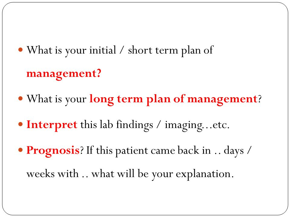 What is your initial / short term plan of management? What is your long term plan of management? Interpret this lab findings / imaging...etc. Prognosi