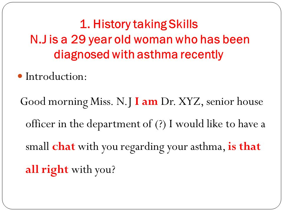 1. History taking Skills N.J is a 29 year old woman who has been diagnosed with asthma recently Introduction: Good morning Miss. N.J I am Dr. XYZ, sen