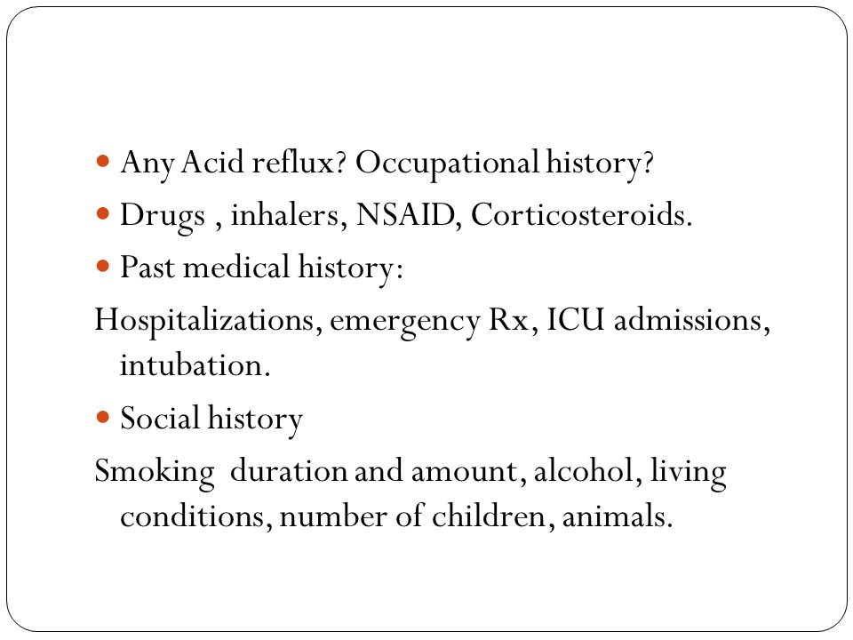 Any Acid reflux? Occupational history? Drugs, inhalers, NSAID, Corticosteroids. Past medical history: Hospitalizations, emergency Rx, ICU admissions,