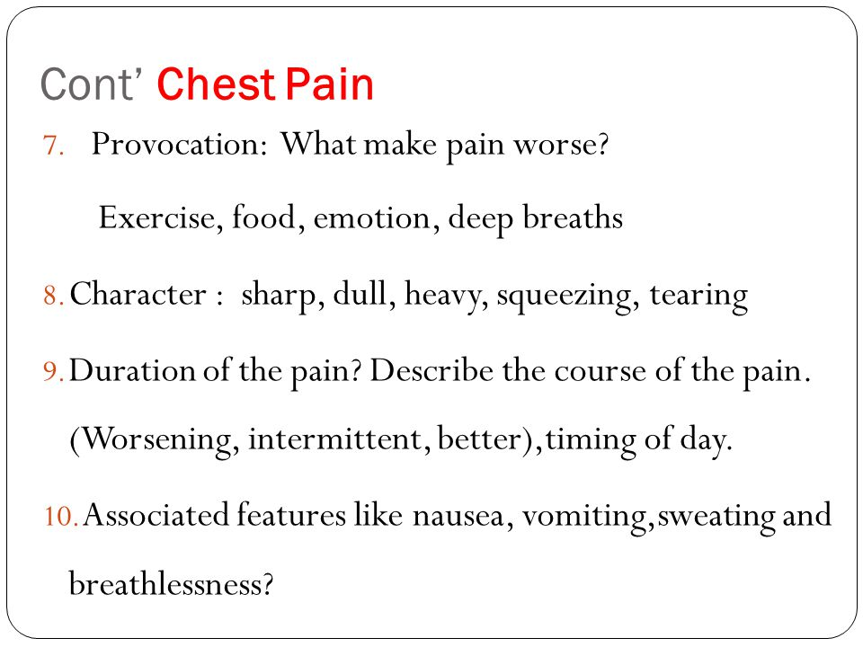 Cont' Chest Pain 7. Provocation: What make pain worse? Exercise, food, emotion, deep breaths 8. Character : sharp, dull, heavy, squeezing, tearing 9.