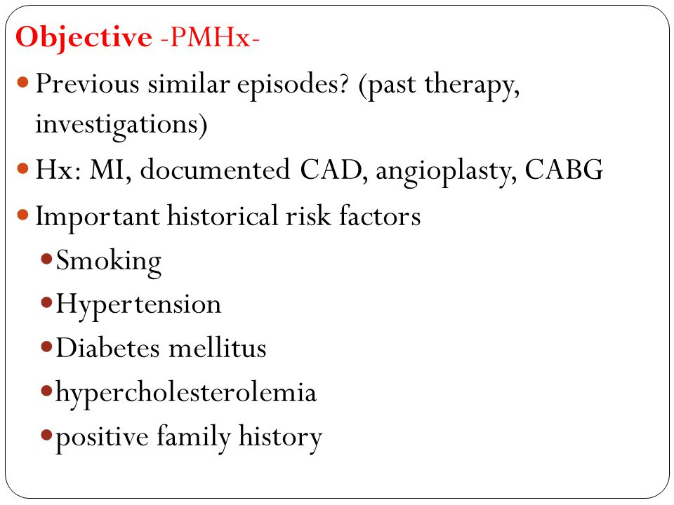 Objective -PMHx- Previous similar episodes? (past therapy, investigations) Hx: MI, documented CAD, angioplasty, CABG Important historical risk factors