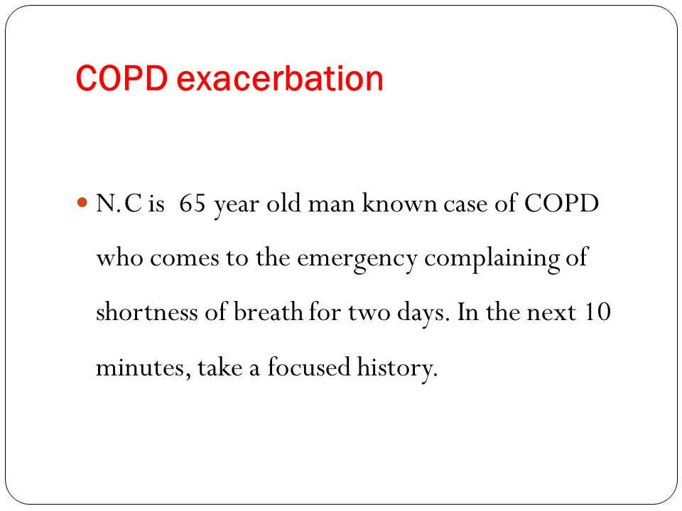 COPD exacerbation N.C is 65 year old man known case of COPD who comes to the emergency complaining of shortness of breath for two days. In the next 10