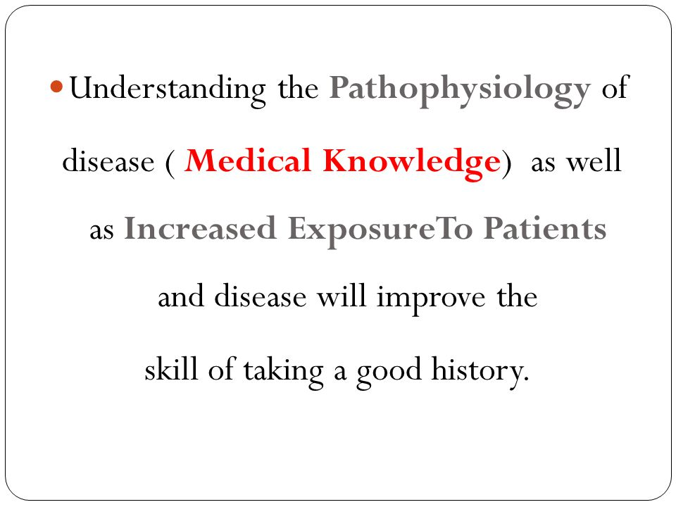 Understanding the Pathophysiology of disease ( Medical Knowledge) as well as Increased ExposureTo Patients and disease will improve the skill of takin